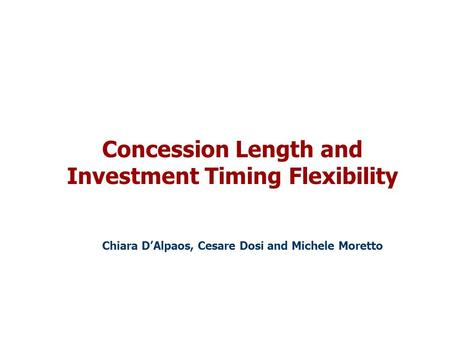 Concession Length and Investment Timing Flexibility Chiara D'Alpaos, Cesare Dosi and Michele Moretto.
