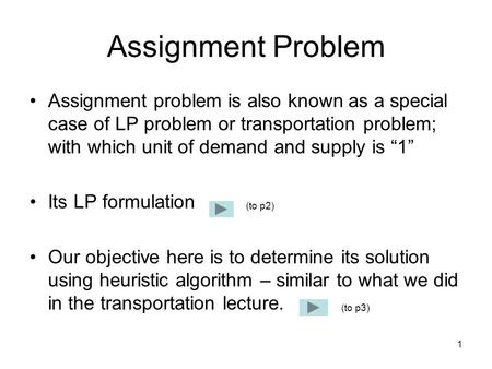 1 Assignment Problem Assignment problem is also known as a special case of LP problem or transportation problem; with which unit of demand and supply is.