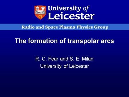 Radio and Space Plasma Physics Group The formation of transpolar arcs R. C. Fear and S. E. Milan University of Leicester.