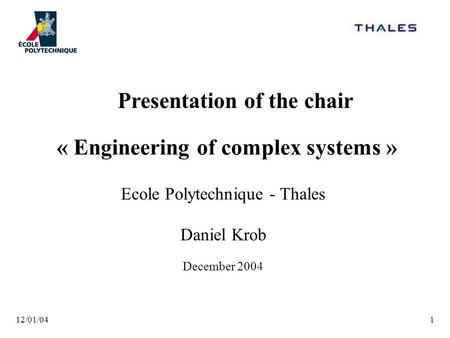 12/01/041 « Engineering of complex systems » Ecole Polytechnique - Thales Daniel Krob December 2004 Presentation of the chair.