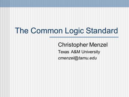 The Common Logic Standard Christopher Menzel Texas A&M University