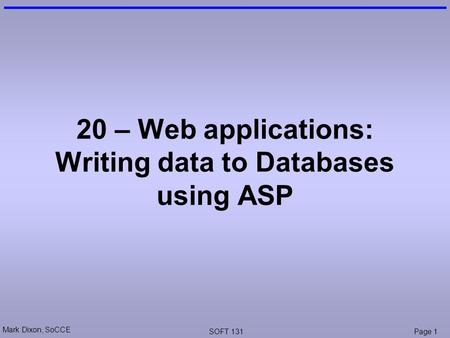 Mark Dixon, SoCCE SOFT 131Page 1 20 – Web applications: Writing data to Databases using ASP.