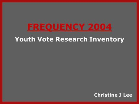 FREQUENCY 2004 Youth Vote Research Inventory Christine J Lee.