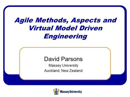 Agile Methods, Aspects and Virtual Model Driven Engineering David Parsons Massey University Auckland, New Zealand.