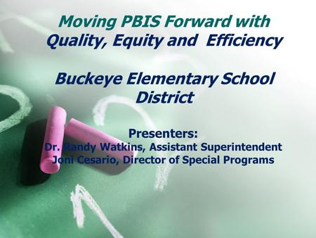 Moving PBIS Forward with Quality, Equity and Efficiency Buckeye Elementary School District Presenters: Dr. Randy Watkins, Assistant Superintendent.