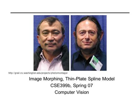 Image Morphing, Thin-Plate Spline Model CSE399b, Spring 07 Computer Vision