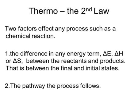 Thermo – the 2 nd Law Two factors effect any process such as a chemical reaction. 1.the difference in any energy term, ΔE, ΔH or ΔS, between the reactants.