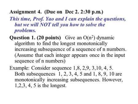 Assignment 4. (Due on Dec 2. 2:30 p.m.) This time, Prof. Yao and I can explain the questions, but we will NOT tell you how to solve the problems. Question.