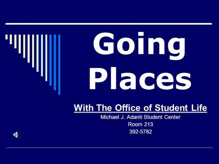 Going Places With The Office of Student Life Michael J. Adanti Student Center Room 213 392-5782.