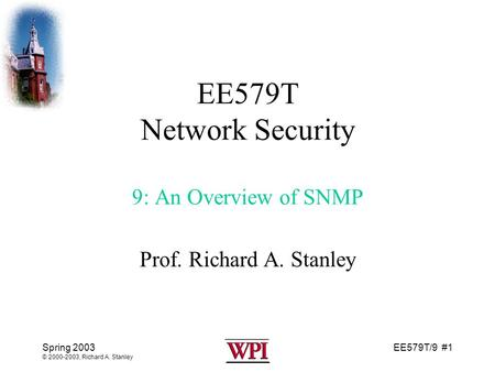 EE579T/9 #1 Spring 2003 © 2000-2003, Richard A. Stanley EE579T Network Security 9: An Overview of SNMP Prof. Richard A. Stanley.