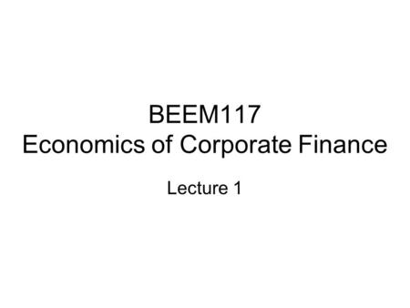 BEEM117 Economics of Corporate Finance Lecture 1.