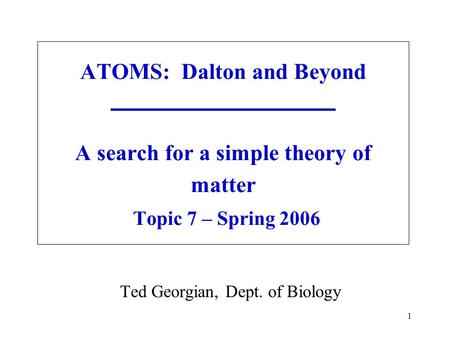 1 ATOMS: Dalton and Beyond A search for a simple theory of matter Topic 7 – Spring 2006 Ted Georgian, Dept. of Biology.