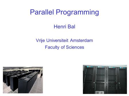 Parallel Programming Henri Bal Vrije Universiteit Amsterdam Faculty of Sciences.
