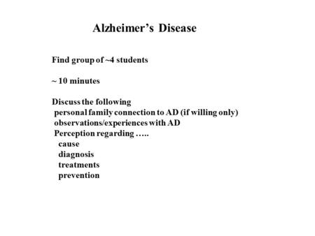 Alzheimer's Disease Find group of ~4 students ~ 10 minutes Discuss the following personal family connection to AD (if willing only) observations/experiences.