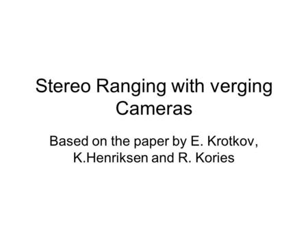 Stereo Ranging with verging Cameras Based on the paper by E. Krotkov, K.Henriksen and R. Kories.