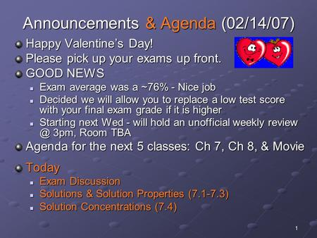 1 Announcements & Agenda (02/14/07) Happy Valentine's Day! Please pick up your exams up front. GOOD NEWS Exam average was a ~76% - Nice job Exam average.