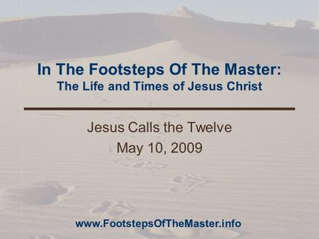 In The Footsteps Of The Master: The Life and Times of Jesus Christ Jesus Calls the Twelve May 10, 2009 www.FootstepsOfTheMaster.info.