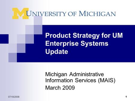 07/18/2008 1 Product Strategy for UM Enterprise Systems Update Michigan Administrative Information Services (MAIS) March 2009.