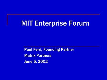 MIT Enterprise Forum Paul Ferri, Founding Partner Matrix Partners June 5, 2002.
