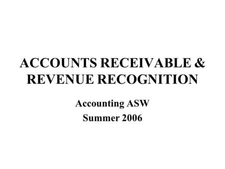 ACCOUNTS RECEIVABLE & REVENUE RECOGNITION Accounting ASW Summer 2006.