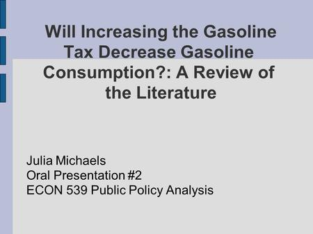 Will Increasing the Gasoline Tax Decrease Gasoline Consumption?: A Review of the Literature Julia Michaels Oral Presentation #2 ECON 539 Public Policy.
