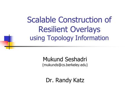 Scalable Construction of Resilient Overlays using Topology Information Mukund Seshadri Dr. Randy Katz.