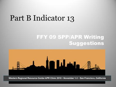 Part B Indicator 13 FFY 09 SPP/APR Writing Suggestions Western Regional Resource Center APR Clinic 2010 November 1-3 San Francisco, California.