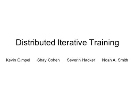 Distributed Iterative Training Kevin Gimpel Shay Cohen Severin Hacker Noah A. Smith.