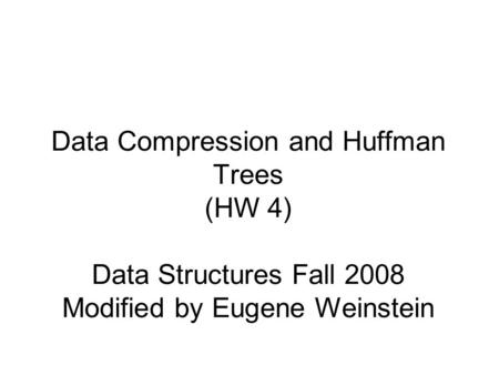 Data Compression and Huffman Trees (HW 4) Data Structures Fall 2008 Modified by Eugene Weinstein.