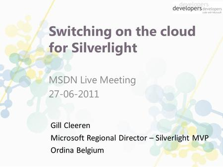 Switching on the cloud for Silverlight MSDN Live Meeting 27-06-2011 Gill Cleeren Microsoft Regional Director – Silverlight MVP Ordina Belgium.