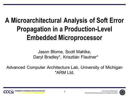 University of Michigan Electrical Engineering and Computer Science 1 A Microarchitectural Analysis of Soft Error Propagation in a Production-Level Embedded.