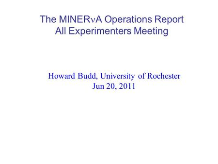 The MINER A Operations Report All Experimenters Meeting Howard Budd, University of Rochester Jun 20, 2011.