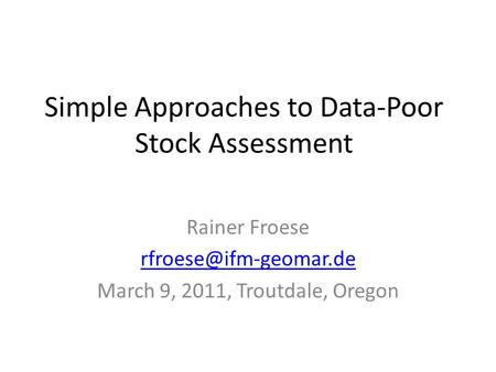 Simple Approaches to Data-Poor Stock Assessment Rainer Froese March 9, 2011, Troutdale, Oregon.