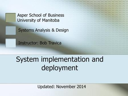 Asper School of Business University of Manitoba Systems Analysis & Design Instructor: Bob Travica System implementation and deployment Updated: November.