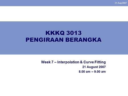 21 Aug 2007 KKKQ 3013 PENGIRAAN BERANGKA Week 7 – Interpolation & Curve Fitting 21 August 2007 8.00 am – 9.00 am.