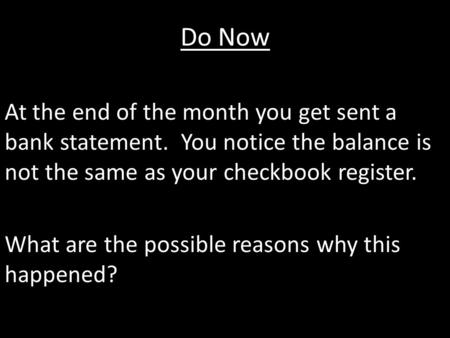 Do Now At the end of the month you get sent a bank statement. You notice the balance is not the same as your checkbook register. What are the possible.