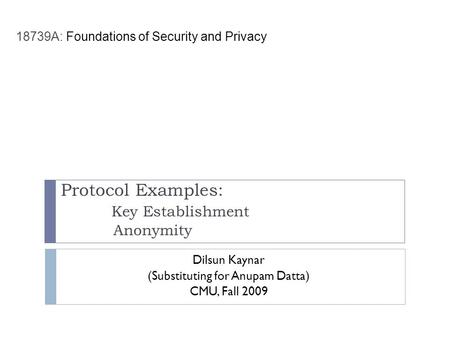 Protocol Examples: Key Establishment Anonymity Dilsun Kaynar (Substituting for Anupam Datta) CMU, Fall 2009 18739A: Foundations of Security and Privacy.