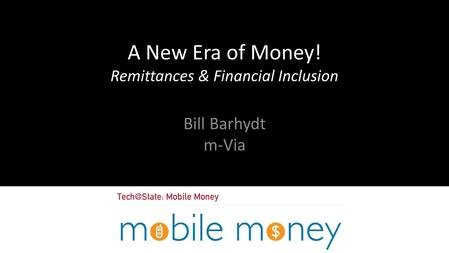 A New Era of Money! Remittances & Financial Inclusion Bill Barhydt m-Via.