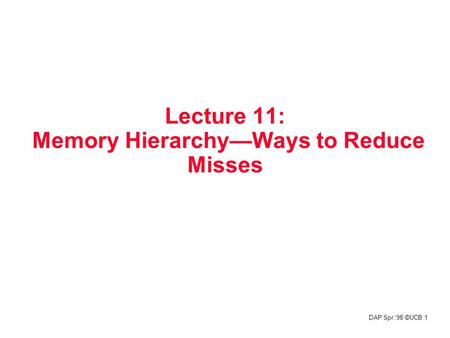 DAP Spr.'98 ©UCB 1 Lecture 11: Memory Hierarchy—Ways to Reduce Misses.