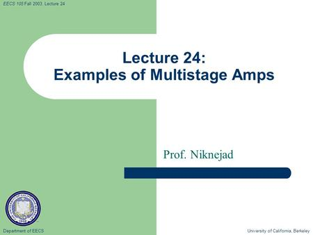 Department of EECS University of California, Berkeley EECS 105 Fall 2003, Lecture 24 Lecture 24: Examples of Multistage Amps Prof. Niknejad.