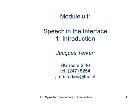 U1, Speech in the interface: 1. Introduction1 Module u1: Speech in the Interface 1: Introduction Jacques Terken HG room 2:40 tel. (247) 5254