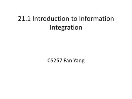 21.1 Introduction to Information Integration CS257 Fan Yang.