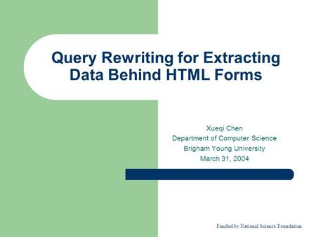 Query Rewriting for Extracting Data Behind HTML Forms Xueqi Chen Department of Computer Science Brigham Young University March 31, 2004 Funded by National.