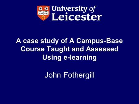 A case study of A Campus-Base Course Taught and Assessed Using e-learning John Fothergill.
