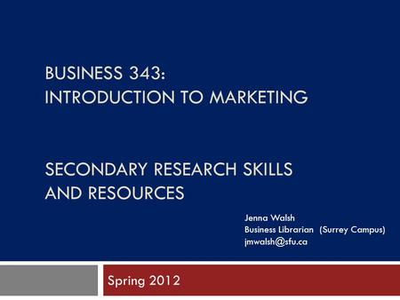 BUSINESS 343: INTRODUCTION TO MARKETING SECONDARY RESEARCH SKILLS AND RESOURCES Spring 2012 Jenna Walsh Business Librarian (Surrey Campus)