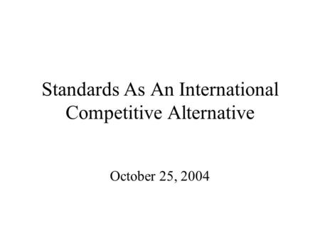 Standards As An International Competitive Alternative October 25, 2004.