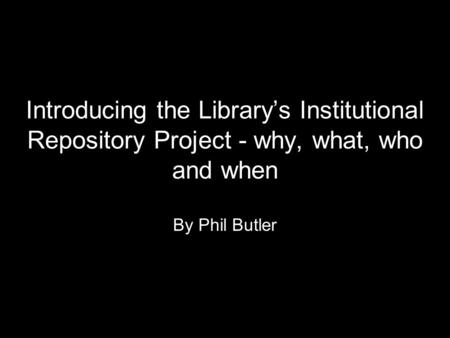Introducing the Library's Institutional Repository Project - why, what, who and when By Phil Butler.