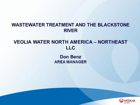 WASTEWATER TREATMENT AND THE BLACKSTONE RIVER VEOLIA WATER NORTH AMERICA – NORTHEAST LLC Don Benz AREA MANAGER.