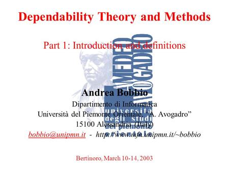 A. BobbioBertinoro, March 10-14, 20031 Dependability Theory and Methods Part 1: Introduction and definitions Andrea Bobbio Dipartimento di Informatica.
