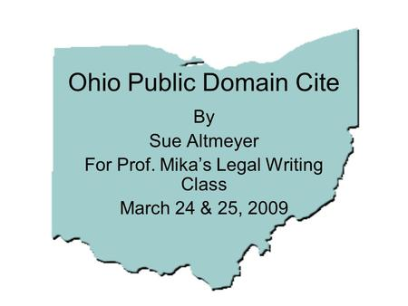 Ohio Public Domain Cite By Sue Altmeyer For Prof. Mika's Legal Writing Class March 24 & 25, 2009.